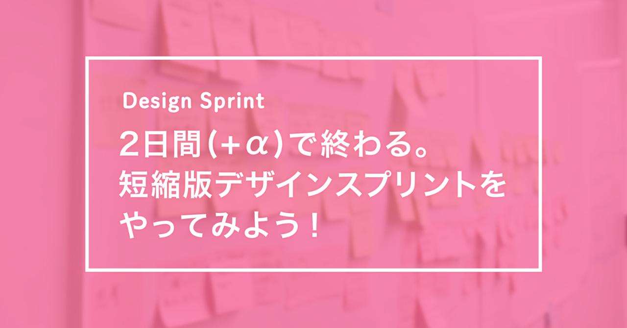 【note】2日間(+α)で終わる。短縮版デザインスプリントをやってみよう!|えんあか / mixi|note
