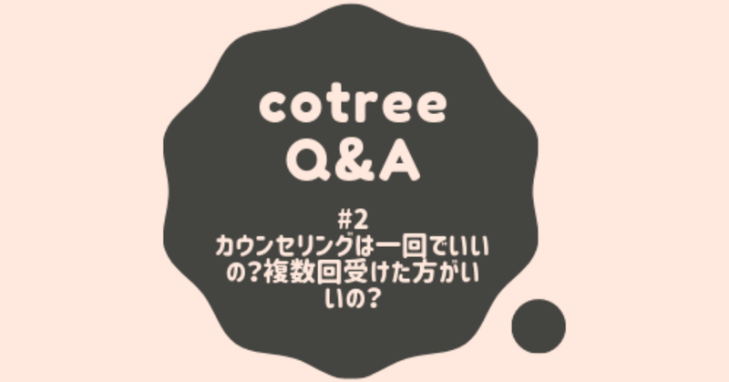 cotreeQ&A #2:カウンセリングは一回でいいの?複数回受けたほうがいい ...