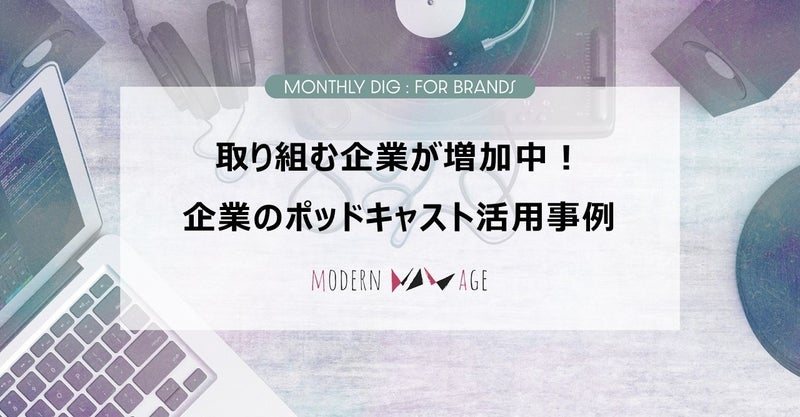 【Monthly Dig:For Brands】取り組む企業が増加中!企業のポッドキャスト活用事例