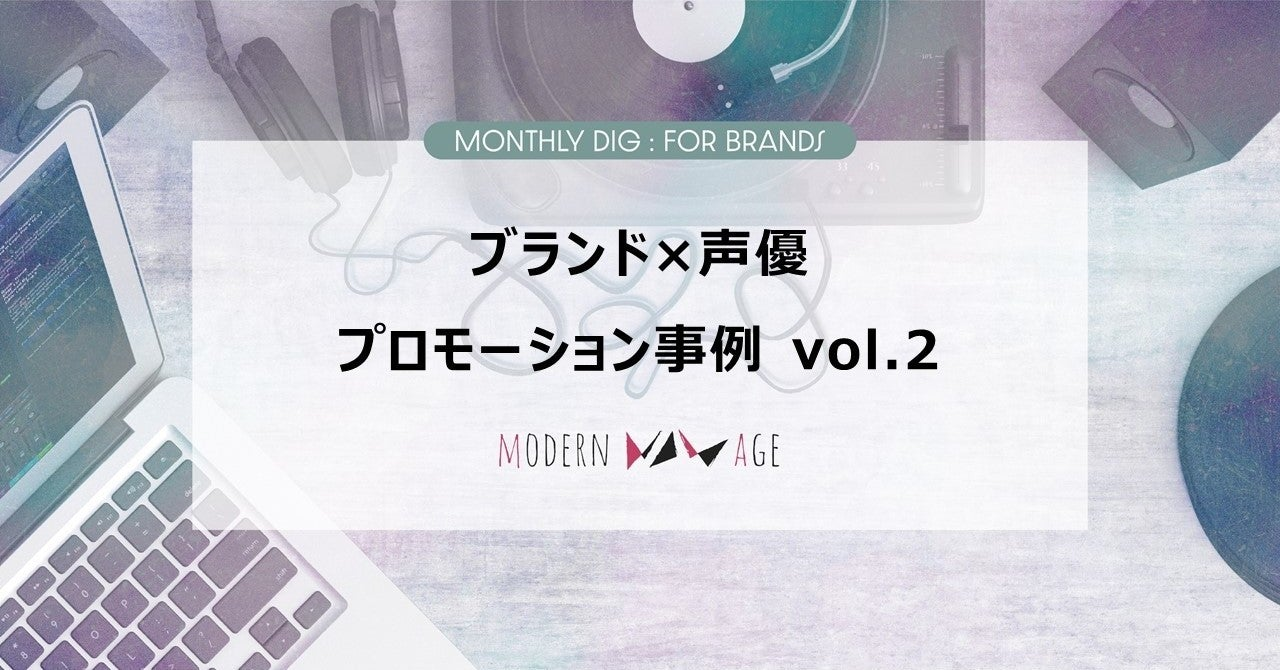 【Monthly Dig:For Brands】ブランド×声優プロモーション事例 vol.2