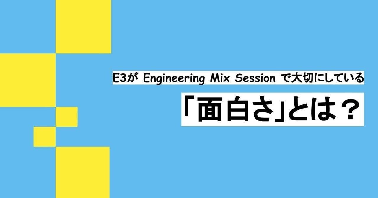 「Engineering Mix Session」においてE3が大切にしている「面白さ」のはなし