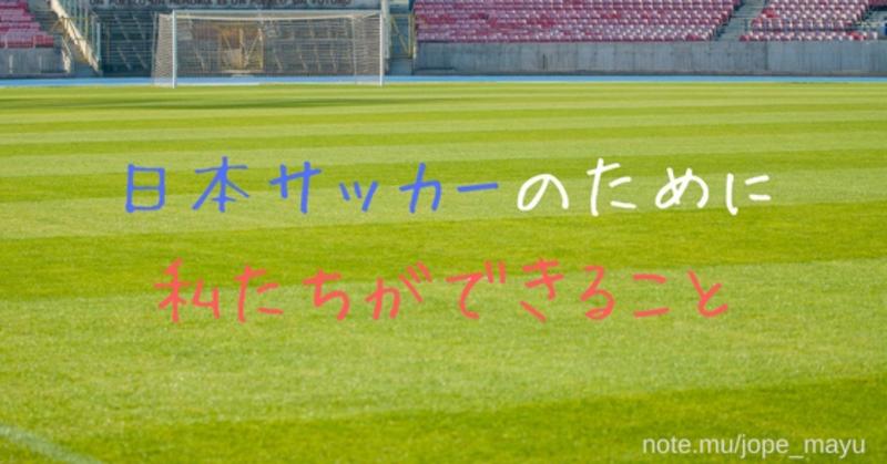 日本サッカーのために私たちができること