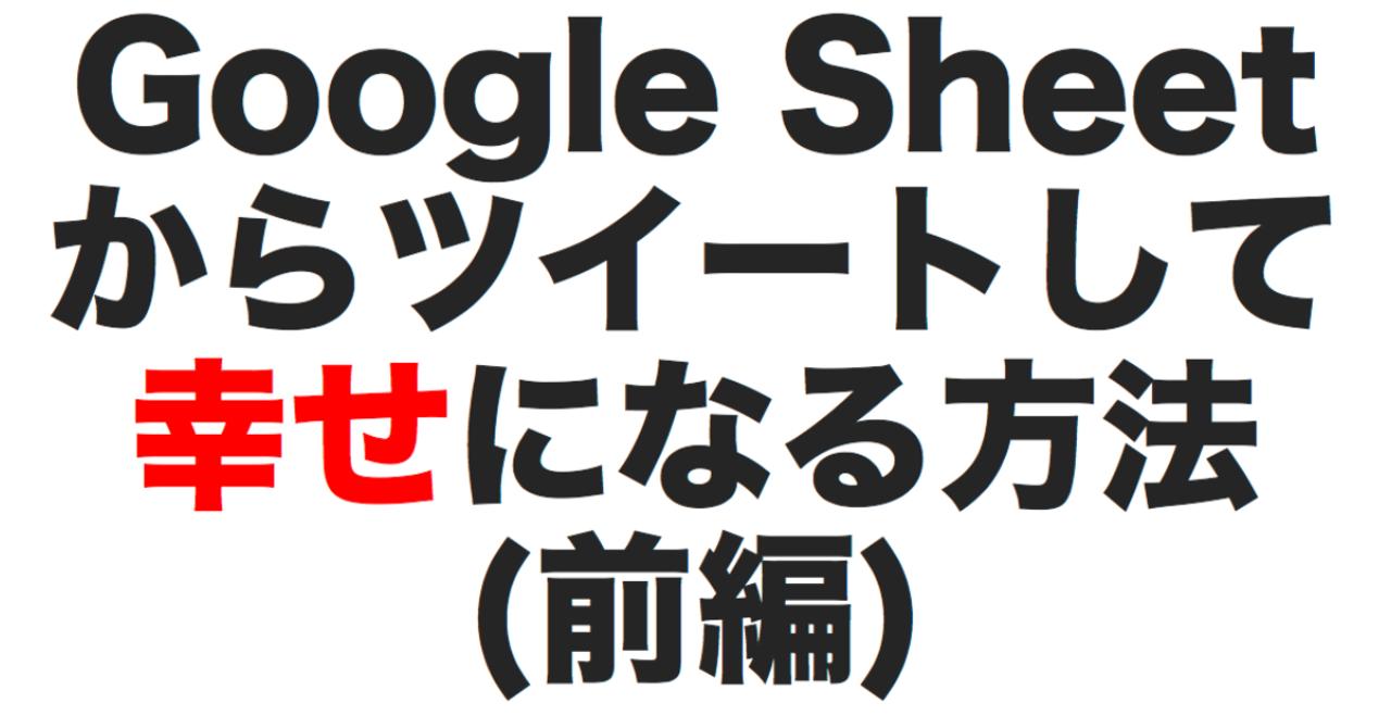 Google_Sheetからツイートして幸せになる方法_前編_